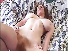 Big Titted Woman With Extremely Hairy Pussy Likes Masturbating W